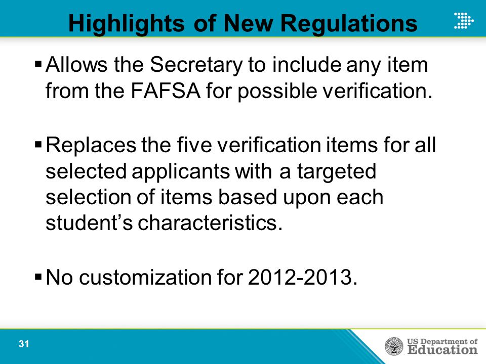 Highlights of New Regulations  Allows the Secretary to include any item from the FAFSA for possible verification.