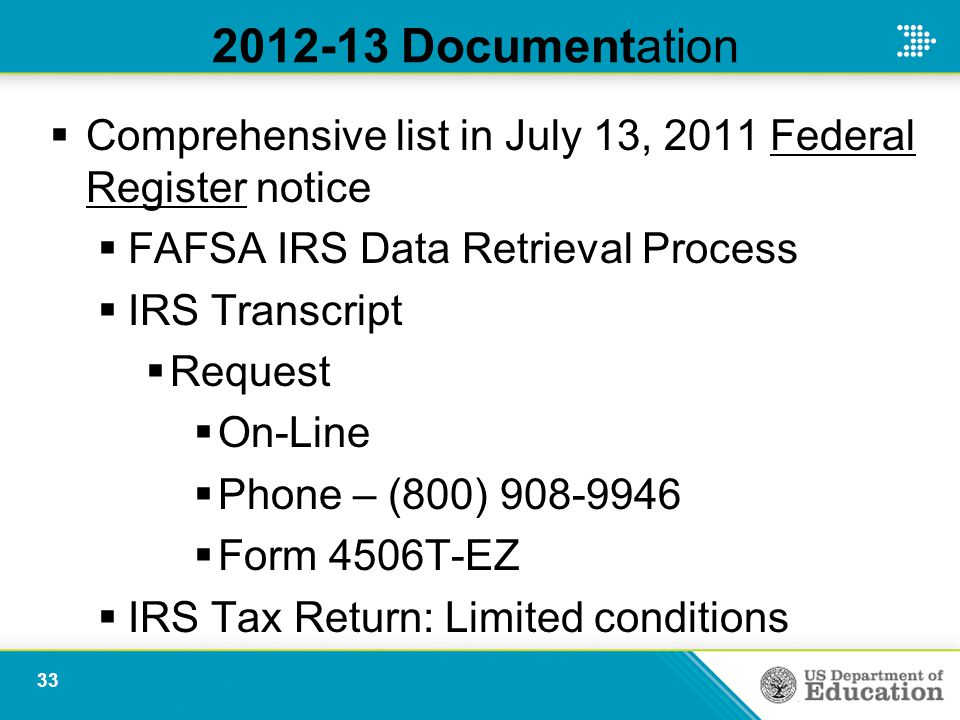 2012-13 Documentation  Comprehensive list in July 13, 2011 Federal Register notice  FAFSA IRS Data Retrieval Process  IRS Transcript  Request  On-Line  Phone – (800) 908-9946  Form 4506T-EZ  IRS Tax Return: Limited conditions 33