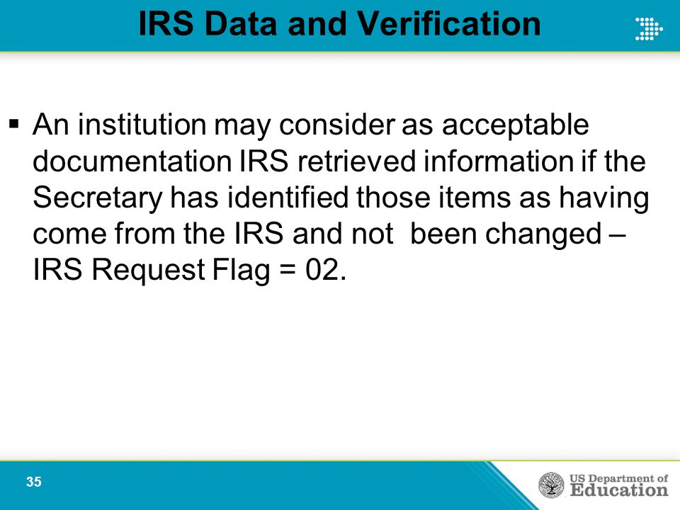 IRS Data and Verification  An institution may consider as acceptable documentation IRS retrieved information if the Secretary has identified those it
