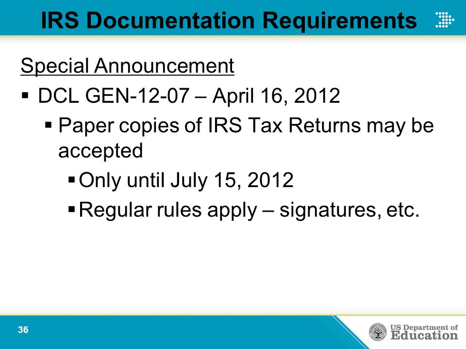 IRS Documentation Requirements Special Announcement  DCL GEN-12-07 – April 16, 2012  Paper copies of IRS Tax Returns may be accepted  Only until July 15, 2012  Regular rules apply – signatures, etc.