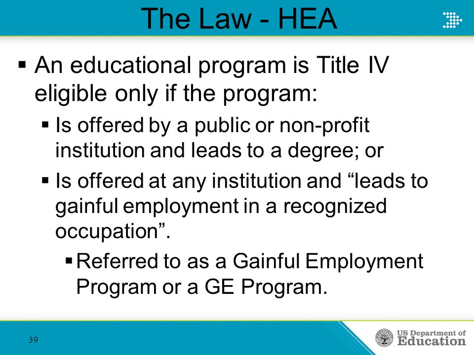 The Law - HEA  An educational program is Title IV eligible only if the program:  Is offered by a public or non-profit institution and leads to a degree; or  Is offered at any institution and leads to gainful employment in a recognized occupation .