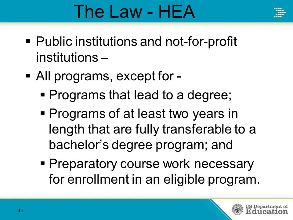 The Law - HEA  Public institutions and not-for-profit institutions –  All programs, except for -  Programs that lead to a degree;  Programs of at least two years in length that are fully transferable to a bachelor's degree program; and  Preparatory course work necessary for enrollment in an eligible program.