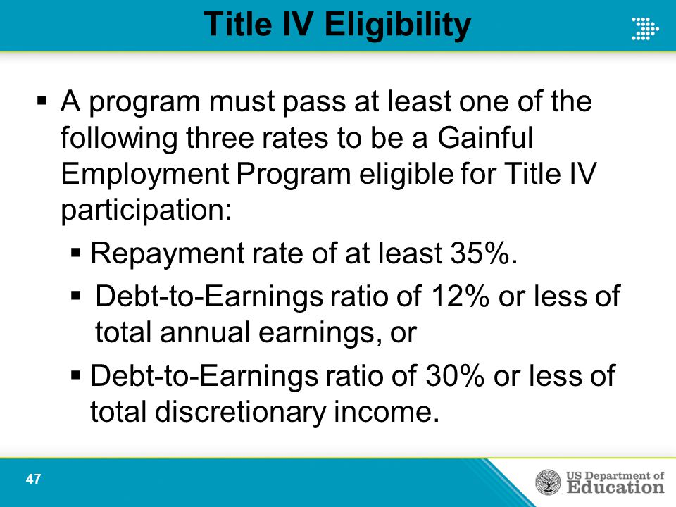 Title IV Eligibility  A program must pass at least one of the following three rates to be a Gainful Employment Program eligible for Title IV participation:  Repayment rate of at least 35%.