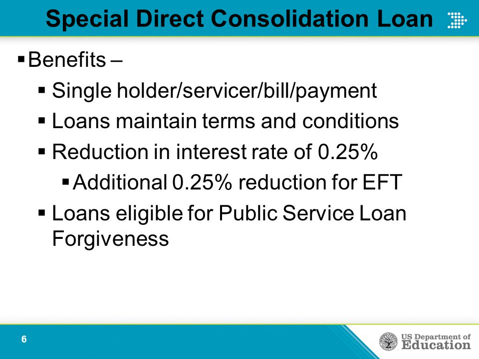 Special Direct Consolidation Loan  Benefits –  Single holder/servicer/bill/payment  Loans maintain terms and conditions  Reduction in interest rate of 0.25%  Additional 0.25% reduction for EFT  Loans eligible for Public Service Loan Forgiveness 6