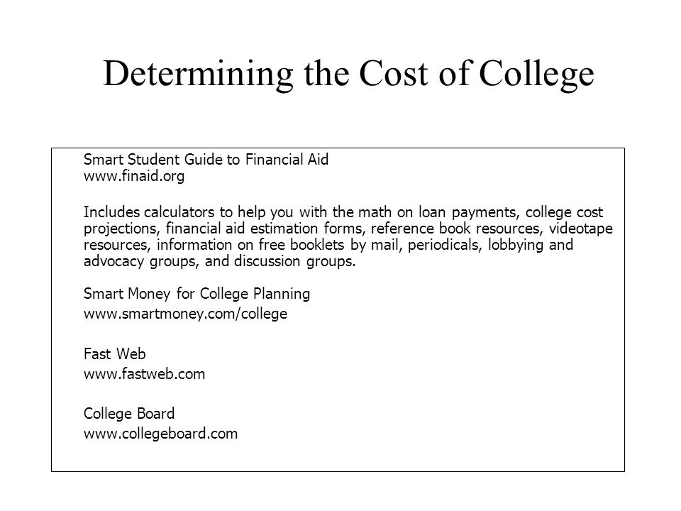 Determining the Cost of College Smart Student Guide to Financial Aid www.finaid.org Includes calculators to help you with the math on loan payments, college cost projections, financial aid estimation forms, reference book resources, videotape resources, information on free booklets by mail, periodicals, lobbying and advocacy groups, and discussion groups.