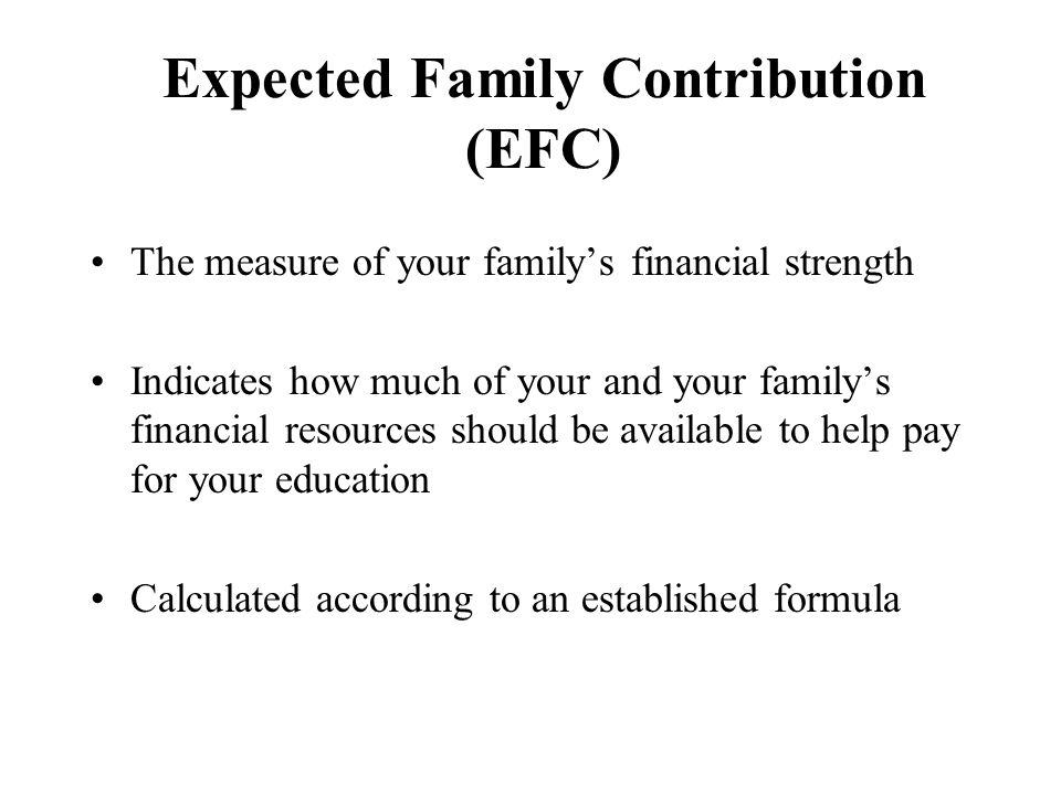 Expected Family Contribution (EFC) The measure of your family's financial strength Indicates how much of your and your family's financial resources should be available to help pay for your education Calculated according to an established formula