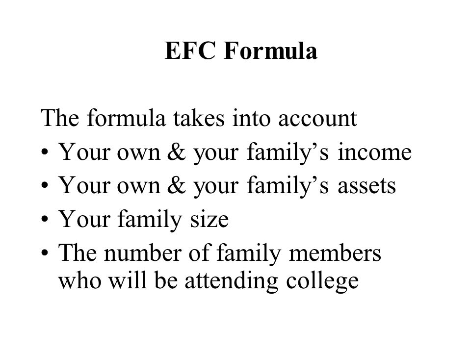 EFC Formula The formula takes into account Your own & your family's income Your own & your family's assets Your family size The number of family members who will be attending college