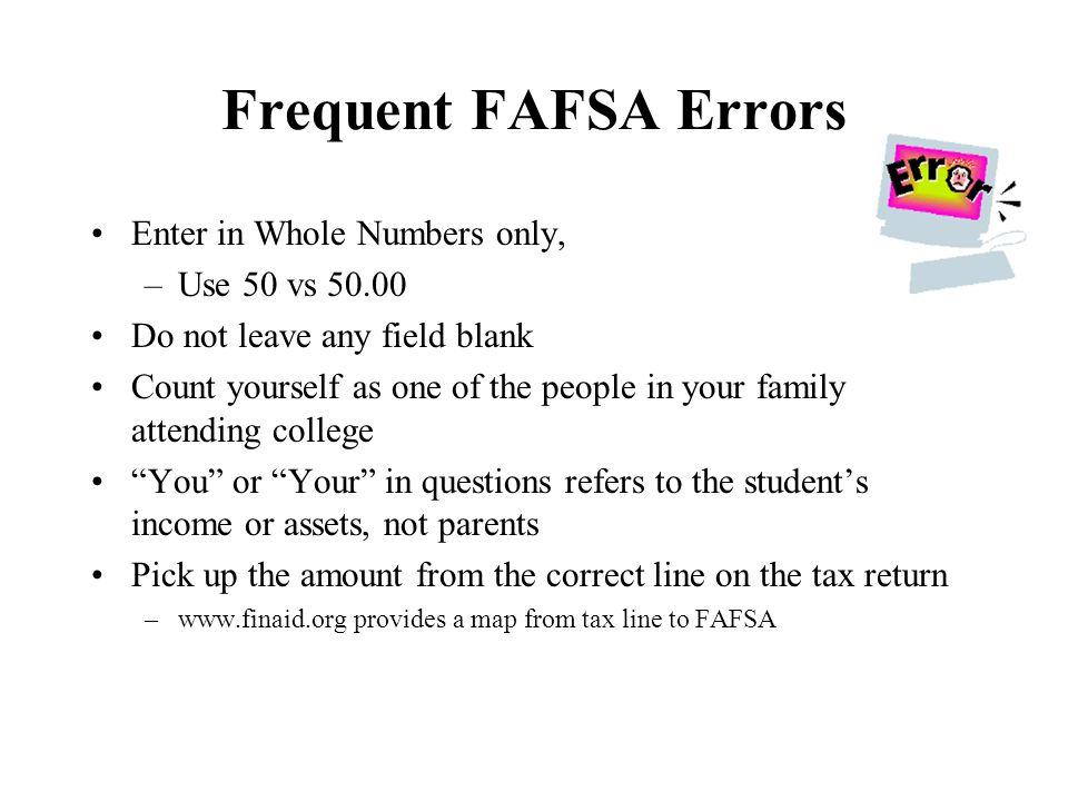 Frequent FAFSA Errors Enter in Whole Numbers only, –Use 50 vs 50.00 Do not leave any field blank Count yourself as one of the people in your family attending college You or Your in questions refers to the student's income or assets, not parents Pick up the amount from the correct line on the tax return –www.finaid.org provides a map from tax line to FAFSA