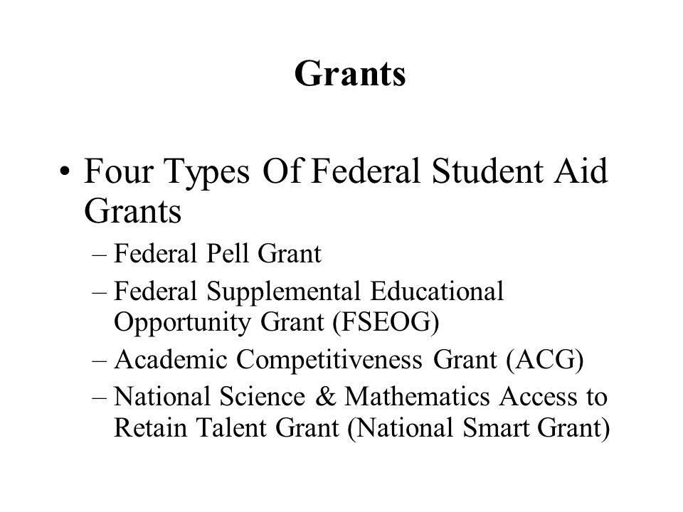 Grants Four Types Of Federal Student Aid Grants –Federal Pell Grant –Federal Supplemental Educational Opportunity Grant (FSEOG) –Academic Competitiveness Grant (ACG) –National Science & Mathematics Access to Retain Talent Grant (National Smart Grant)
