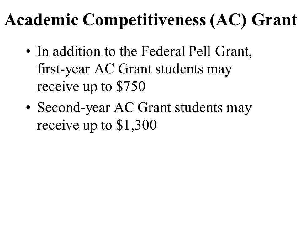 Academic Competitiveness (AC) Grant In addition to the Federal Pell Grant, first-year AC Grant students may receive up to $750 Second-year AC Grant students may receive up to $1,300