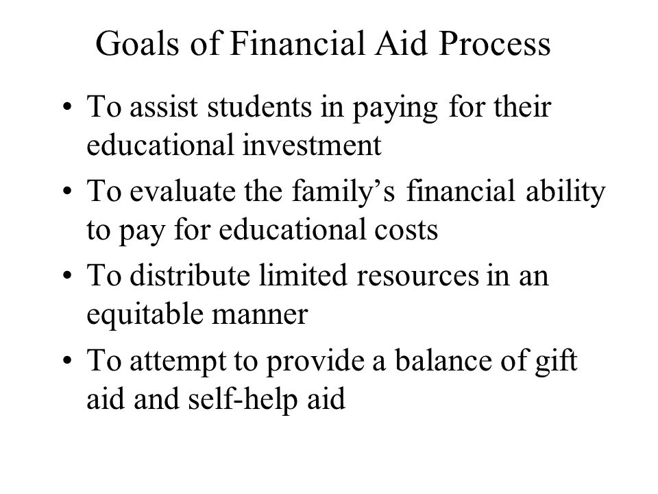Goals of Financial Aid Process To assist students in paying for their educational investment To evaluate the family's financial ability to pay for educational costs To distribute limited resources in an equitable manner To attempt to provide a balance of gift aid and self-help aid