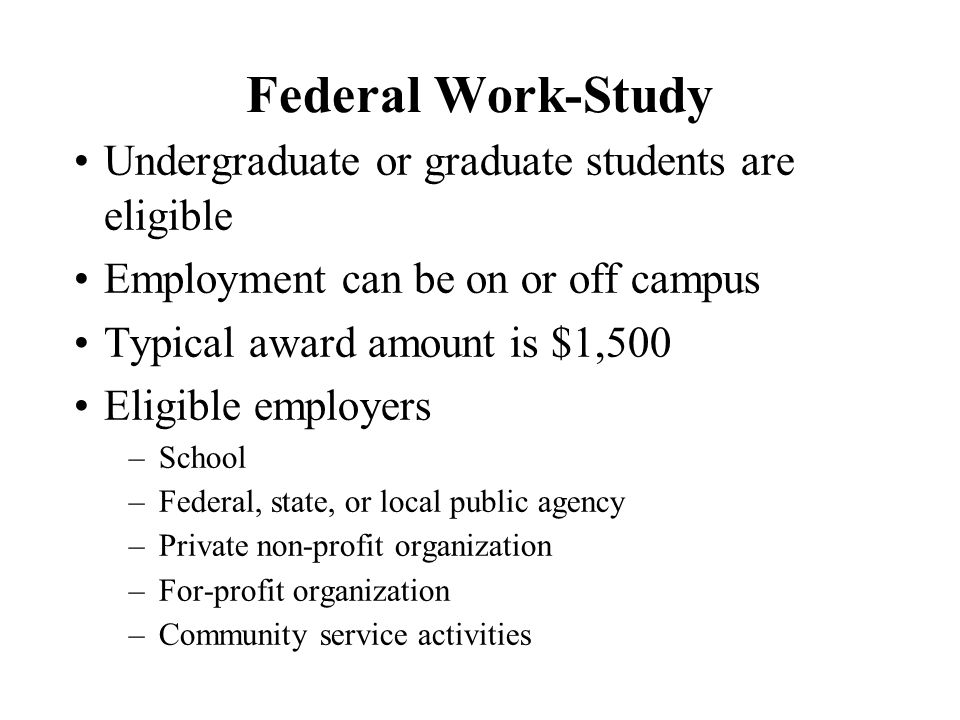 Federal Work-Study Undergraduate or graduate students are eligible Employment can be on or off campus Typical award amount is $1,500 Eligible employers –School –Federal, state, or local public agency –Private non-profit organization –For-profit organization –Community service activities