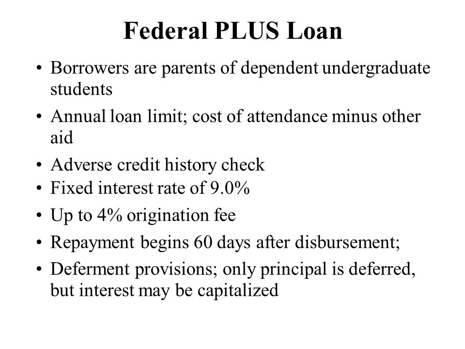 Federal PLUS Loan Borrowers are parents of dependent undergraduate students Annual loan limit; cost of attendance minus other aid Adverse credit history check Fixed interest rate of 9.0% Up to 4% origination fee Repayment begins 60 days after disbursement; Deferment provisions; only principal is deferred, but interest may be capitalized