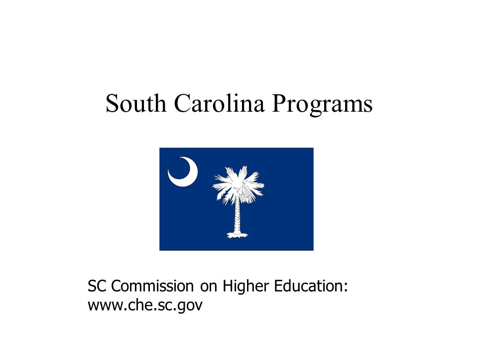 South Carolina Programs SC Commission on Higher Education: www.che.sc.gov