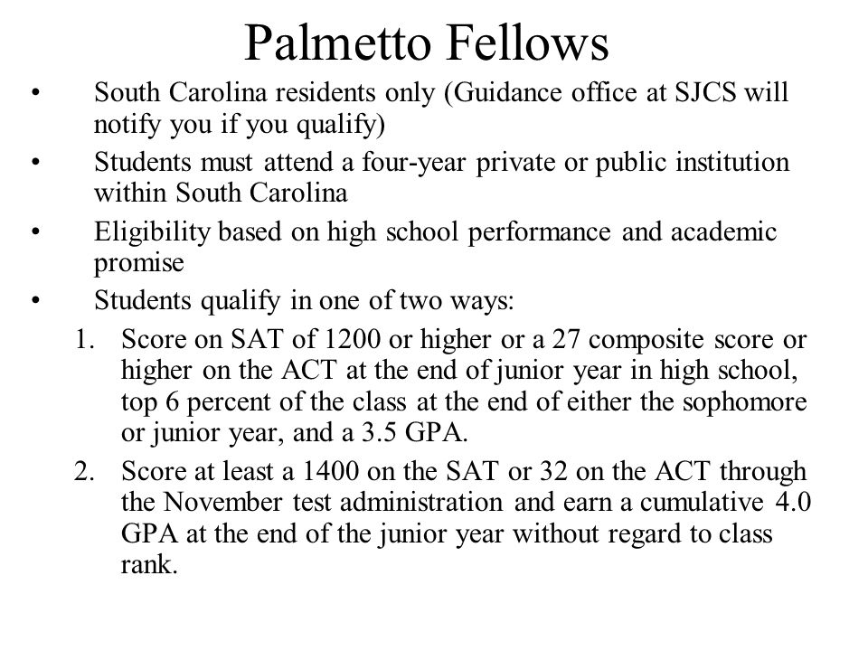 Palmetto Fellows South Carolina residents only (Guidance office at SJCS will notify you if you qualify) Students must attend a four-year private or public institution within South Carolina Eligibility based on high school performance and academic promise Students qualify in one of two ways: 1.Score on SAT of 1200 or higher or a 27 composite score or higher on the ACT at the end of junior year in high school, top 6 percent of the class at the end of either the sophomore or junior year, and a 3.5 GPA.