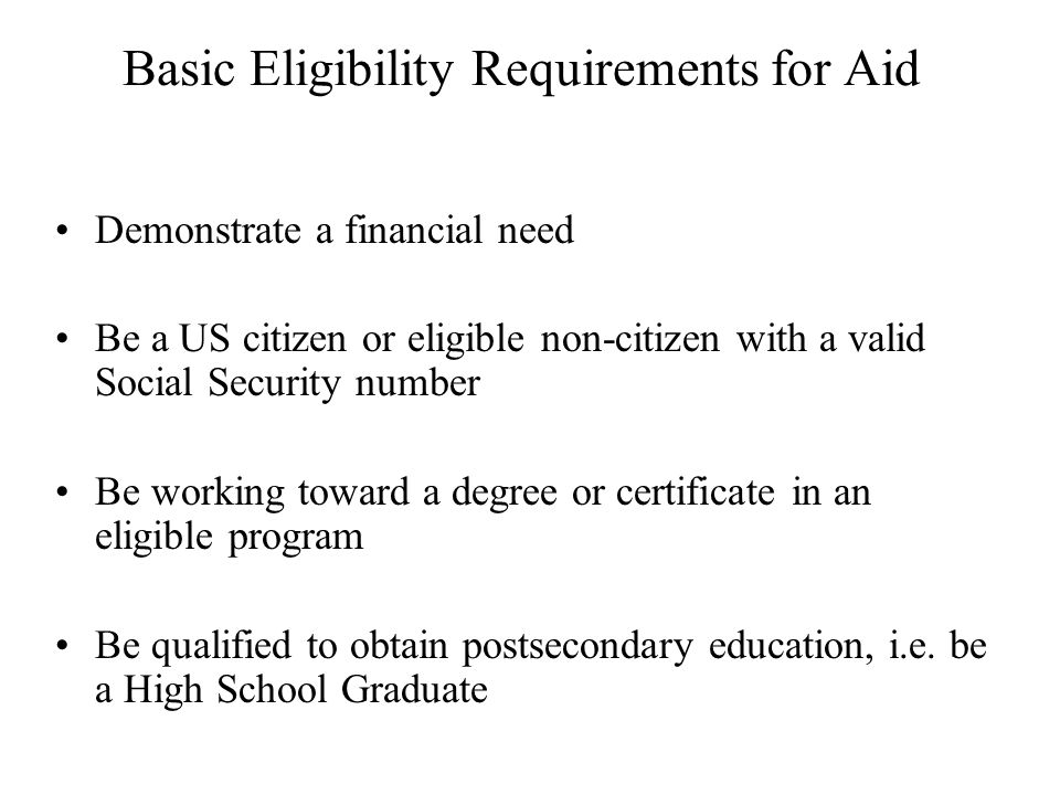 Basic Eligibility Requirements for Aid Demonstrate a financial need Be a US citizen or eligible non-citizen with a valid Social Security number Be working toward a degree or certificate in an eligible program Be qualified to obtain postsecondary education, i.e.
