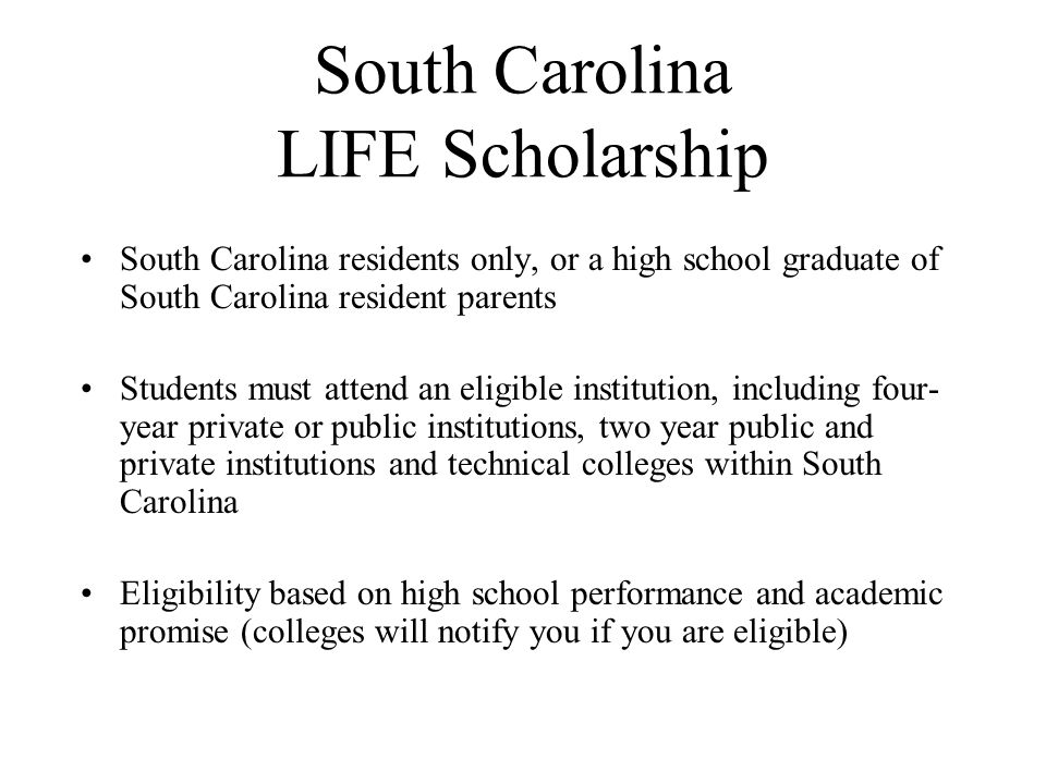 South Carolina LIFE Scholarship South Carolina residents only, or a high school graduate of South Carolina resident parents Students must attend an eligible institution, including four- year private or public institutions, two year public and private institutions and technical colleges within South Carolina Eligibility based on high school performance and academic promise (colleges will notify you if you are eligible)