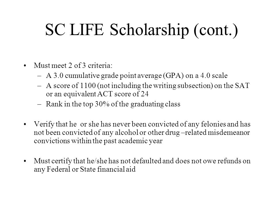 SC LIFE Scholarship (cont.) Must meet 2 of 3 criteria: –A 3.0 cumulative grade point average (GPA) on a 4.0 scale –A score of 1100 (not including the writing subsection) on the SAT or an equivalent ACT score of 24 –Rank in the top 30% of the graduating class Verify that he or she has never been convicted of any felonies and has not been convicted of any alcohol or other drug –related misdemeanor convictions within the past academic year Must certify that he/she has not defaulted and does not owe refunds on any Federal or State financial aid