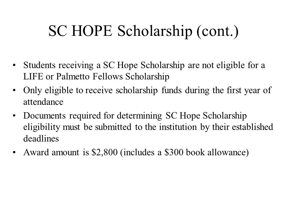 SC HOPE Scholarship (cont.) Students receiving a SC Hope Scholarship are not eligible for a LIFE or Palmetto Fellows Scholarship Only eligible to receive scholarship funds during the first year of attendance Documents required for determining SC Hope Scholarship eligibility must be submitted to the institution by their established deadlines Award amount is $2,800 (includes a $300 book allowance)