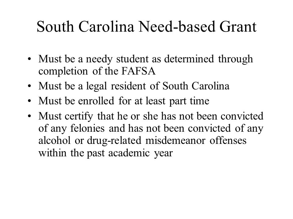 South Carolina Need-based Grant Must be a needy student as determined through completion of the FAFSA Must be a legal resident of South Carolina Must be enrolled for at least part time Must certify that he or she has not been convicted of any felonies and has not been convicted of any alcohol or drug-related misdemeanor offenses within the past academic year