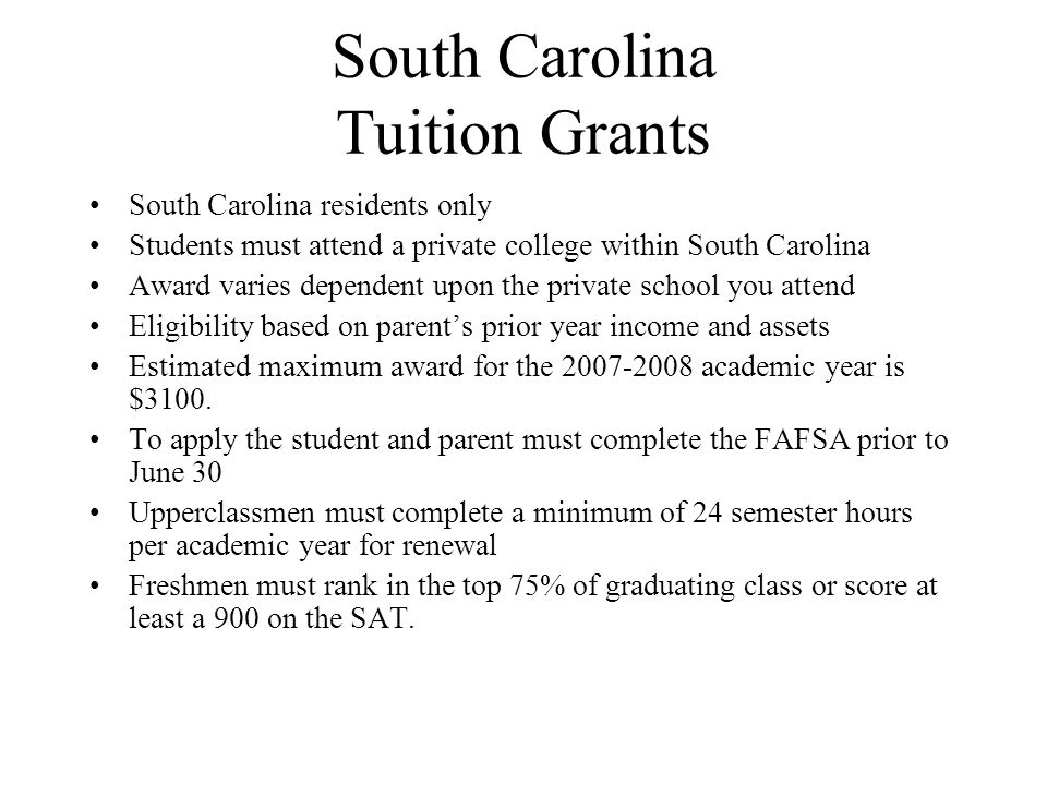 South Carolina Tuition Grants South Carolina residents only Students must attend a private college within South Carolina Award varies dependent upon the private school you attend Eligibility based on parent's prior year income and assets Estimated maximum award for the 2007-2008 academic year is $3100.