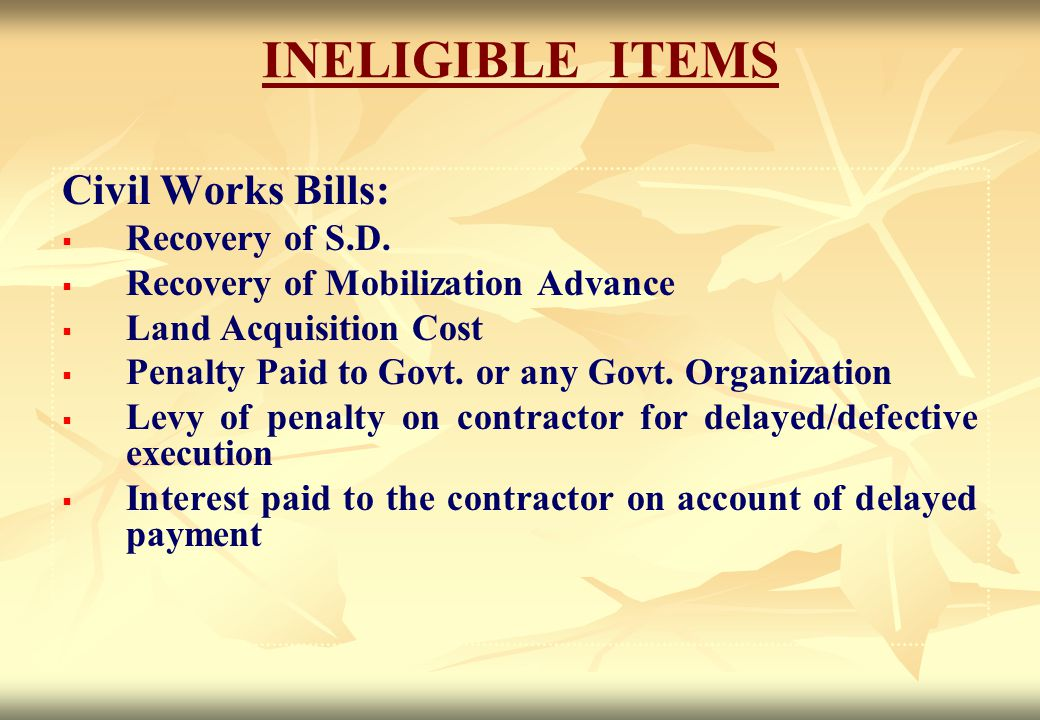 INELIGIBLE ITEMS Civil Works Bills:   Recovery of S.D.   Recovery of Mobilization Advance   Land Acquisition Cost   Penalty Paid to Govt. or a