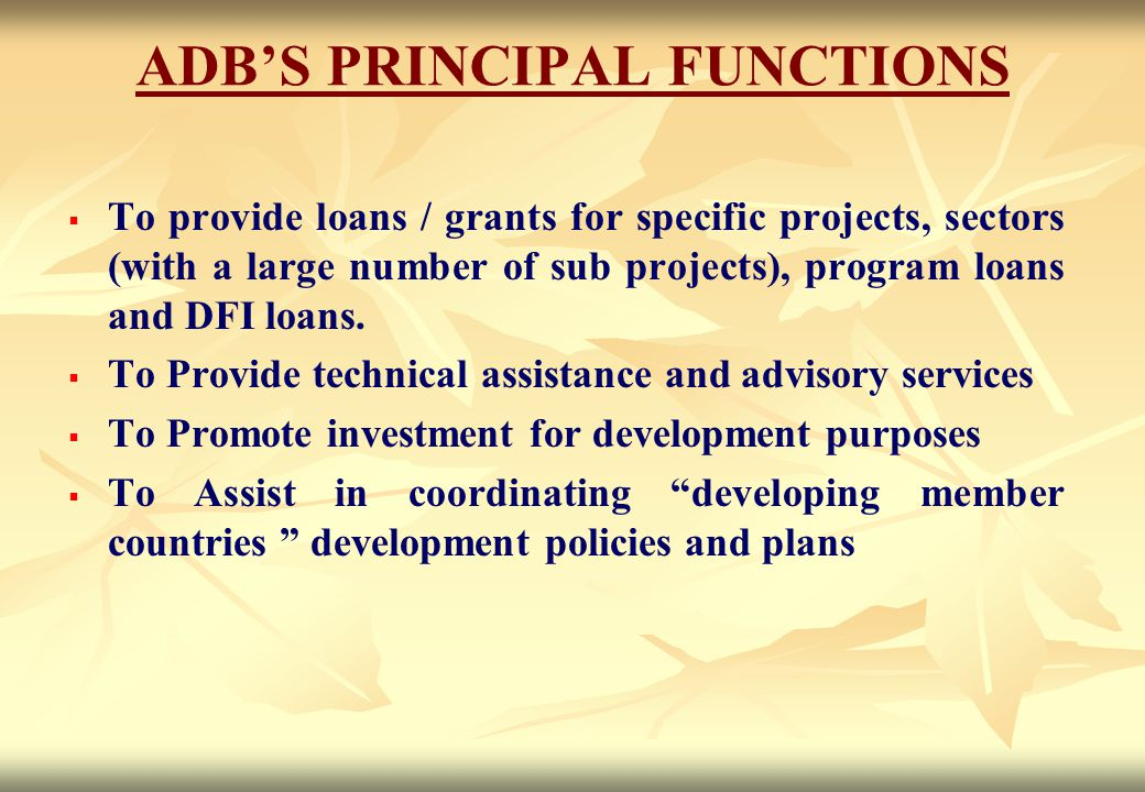ADB'S PRINCIPAL FUNCTIONS   To provide loans / grants for specific projects, sectors (with a large number of sub projects), program loans and DFI lo