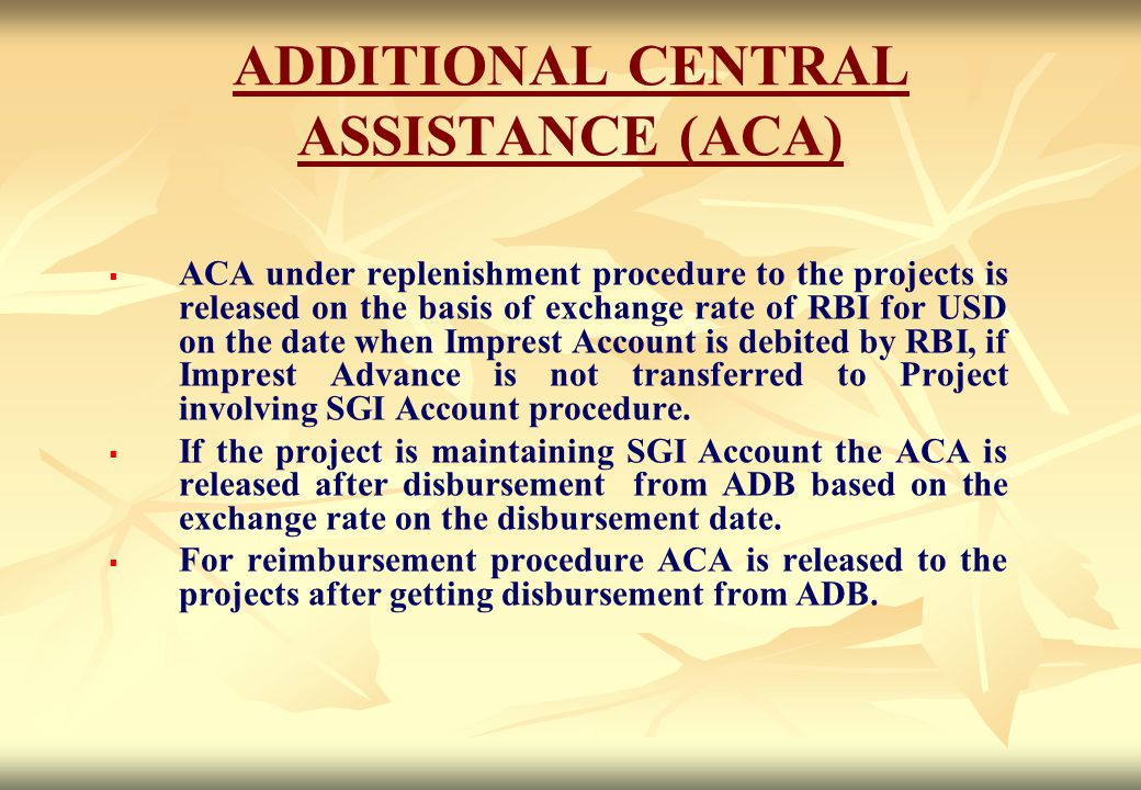 ADDITIONAL CENTRAL ASSISTANCE (ACA)   ACA under replenishment procedure to the projects is released on the basis of exchange rate of RBI for USD on