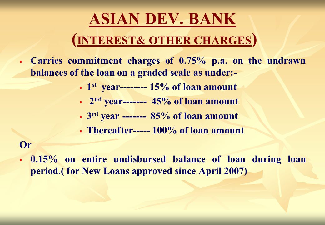 ASIAN DEV. BANK ( INTEREST& OTHER CHARGES )   Carries commitment charges of 0.75% p.a. on the undrawn balances of the loan on a graded scale as unde
