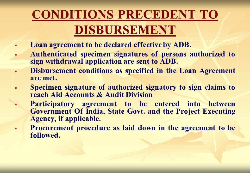 CONDITIONS PRECEDENT TO DISBURSEMENT   Loan agreement to be declared effective by ADB.   Authenticated specimen signatures of persons authorized t