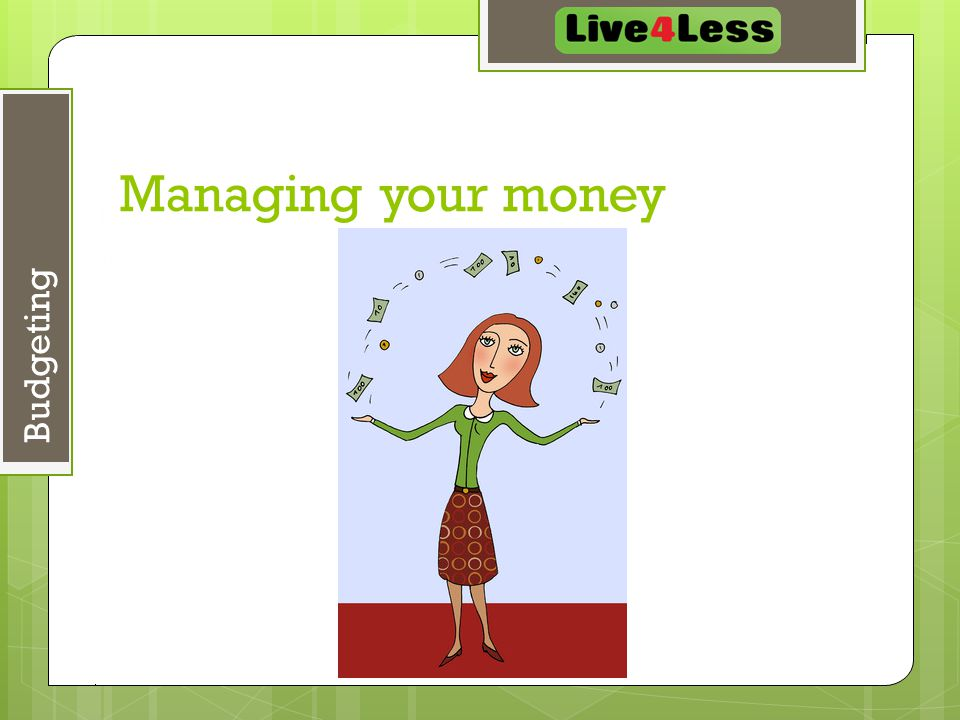 May 7, 2015 4 Budgeting Managing your money