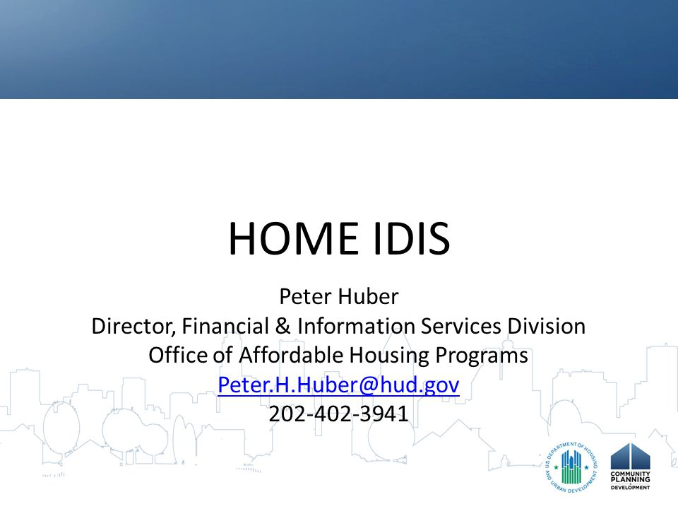 HOME IDIS Peter Huber Director, Financial & Information Services Division Office of Affordable Housing Programs Peter.H.Huber@hud.gov 202-402-3941