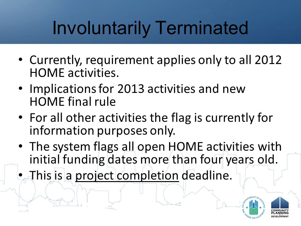 Involuntarily Terminated Currently, requirement applies only to all 2012 HOME activities.