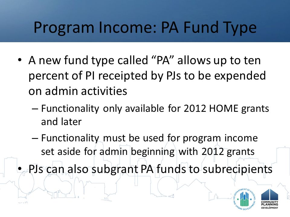 Program Income: PA Fund Type A new fund type called PA allows up to ten percent of PI receipted by PJs to be expended on admin activities – Functionality only available for 2012 HOME grants and later – Functionality must be used for program income set aside for admin beginning with 2012 grants PJs can also subgrant PA funds to subrecipients