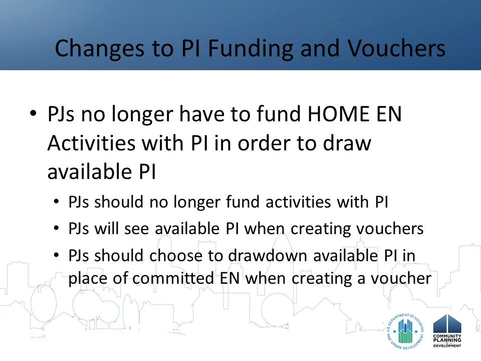Changes to PI Funding and Vouchers PJs no longer have to fund HOME EN Activities with PI in order to draw available PI PJs should no longer fund activities with PI PJs will see available PI when creating vouchers PJs should choose to drawdown available PI in place of committed EN when creating a voucher 14
