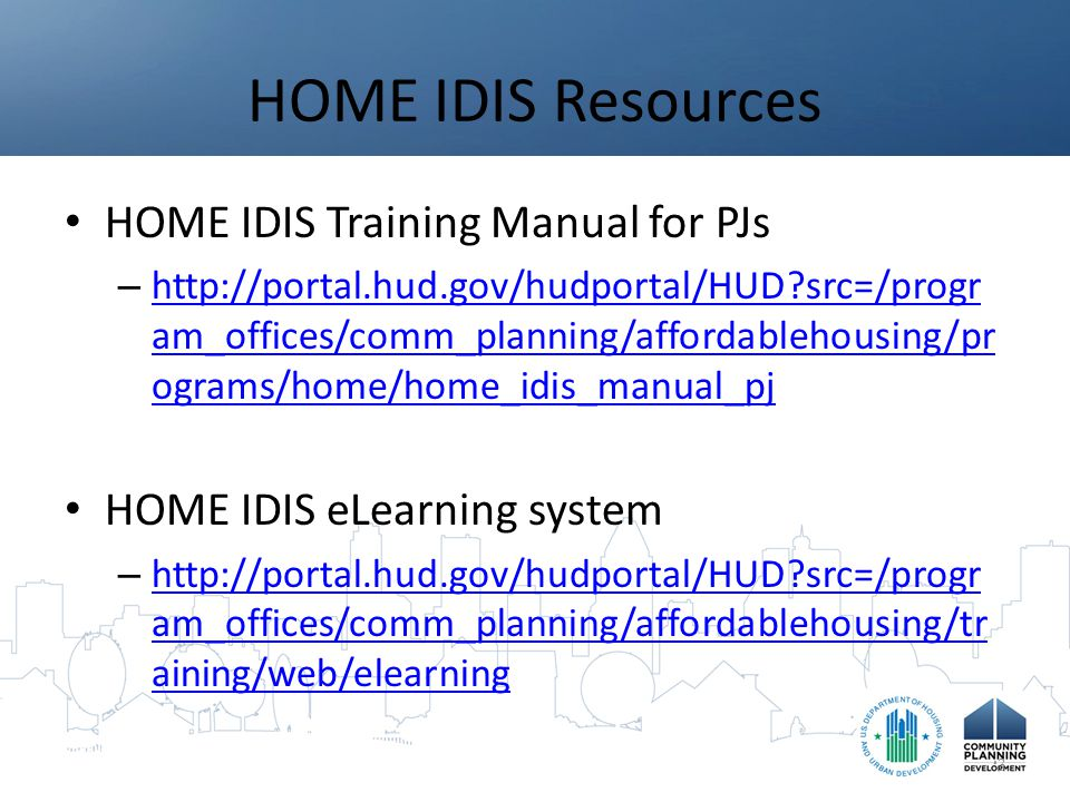 HOME IDIS Resources HOME IDIS Training Manual for PJs – http://portal.hud.gov/hudportal/HUD src=/progr am_offices/comm_planning/affordablehousing/pr ograms/home/home_idis_manual_pj http://portal.hud.gov/hudportal/HUD src=/progr am_offices/comm_planning/affordablehousing/pr ograms/home/home_idis_manual_pj HOME IDIS eLearning system – http://portal.hud.gov/hudportal/HUD src=/progr am_offices/comm_planning/affordablehousing/tr aining/web/elearning http://portal.hud.gov/hudportal/HUD src=/progr am_offices/comm_planning/affordablehousing/tr aining/web/elearning 3