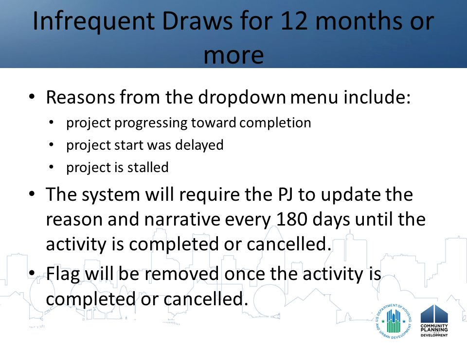 Infrequent Draws for 12 months or more Reasons from the dropdown menu include: project progressing toward completion project start was delayed project is stalled The system will require the PJ to update the reason and narrative every 180 days until the activity is completed or cancelled.