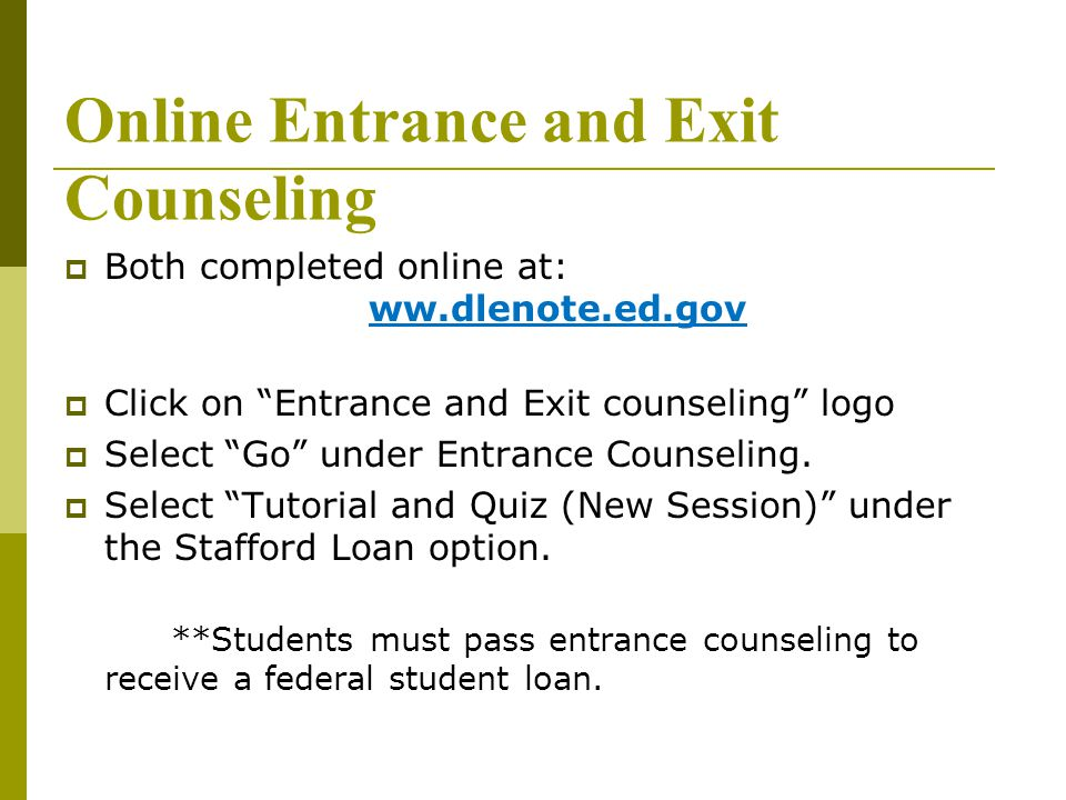 "Online Entrance and Exit Counseling  Both completed online at: ww.dlenote.ed.gov  Click on ""Entrance and Exit counseling"" logo  Select ""Go"" under E"