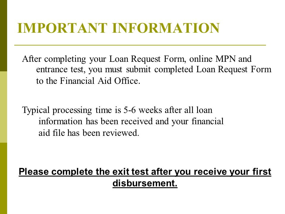 IMPORTANT INFORMATION After completing your Loan Request Form, online MPN and entrance test, you must submit completed Loan Request Form to the Financial Aid Office.