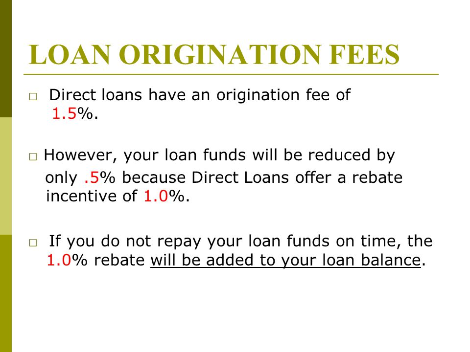 LOAN ORIGINATION FEES □ Direct loans have an origination fee of 1.5%.
