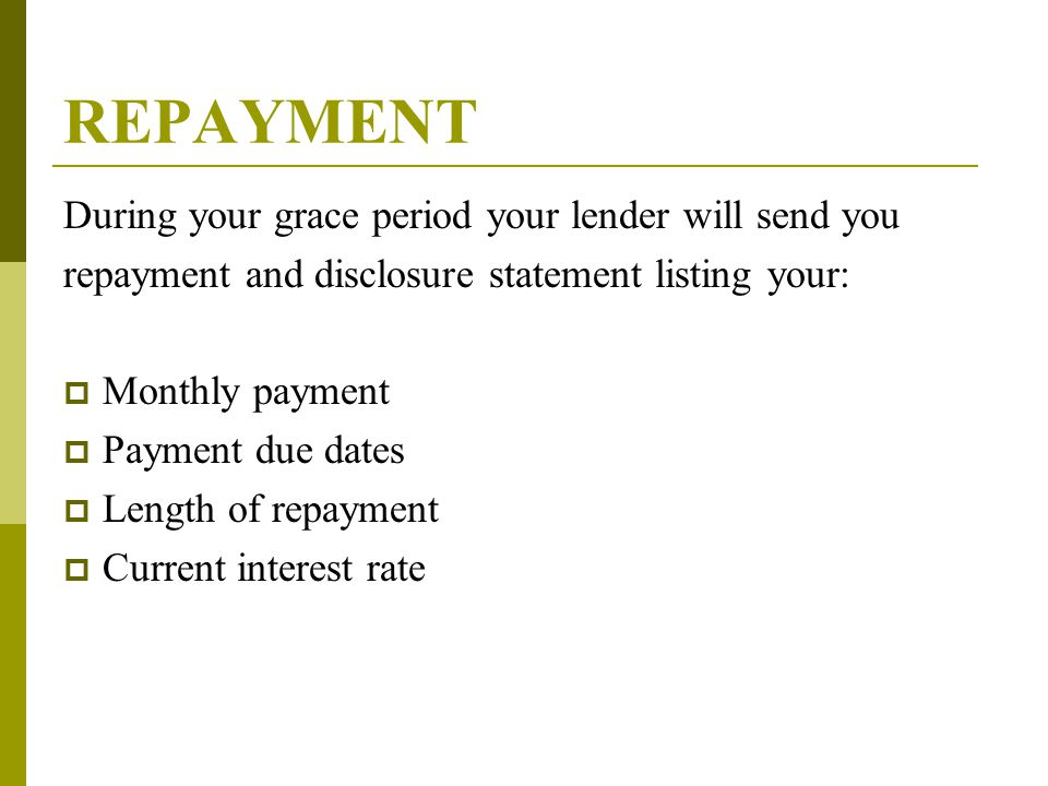 REPAYMENT During your grace period your lender will send you repayment and disclosure statement listing your:  Monthly payment  Payment due dates 
