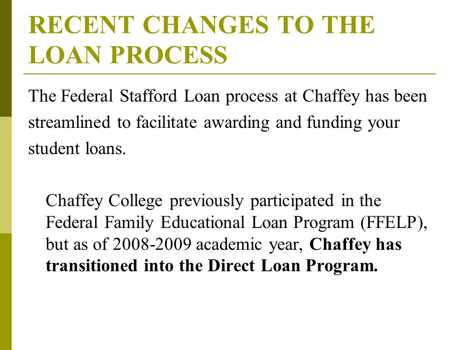 RECENT CHANGES TO THE LOAN PROCESS The Federal Stafford Loan process at Chaffey has been streamlined to facilitate awarding and funding your student loans.