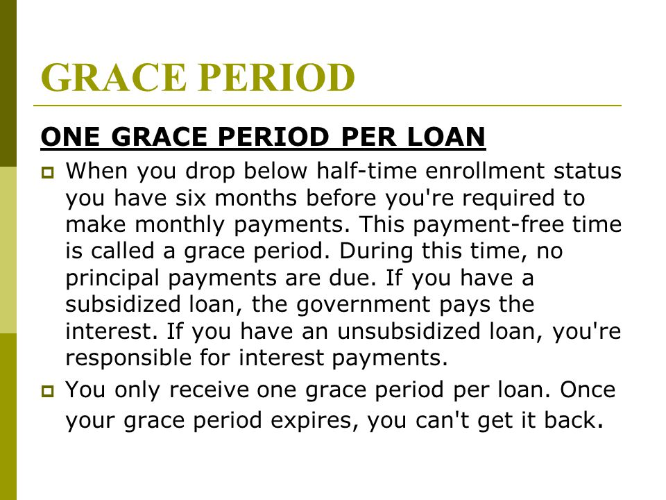 GRACE PERIOD ONE GRACE PERIOD PER LOAN  When you drop below half-time enrollment status you have six months before you're required to make monthly pa