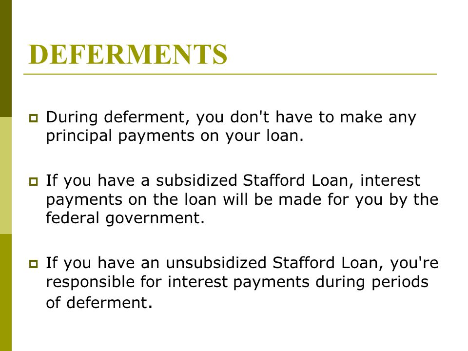 DEFERMENTS  During deferment, you don't have to make any principal payments on your loan.  If you have a subsidized Stafford Loan, interest payments