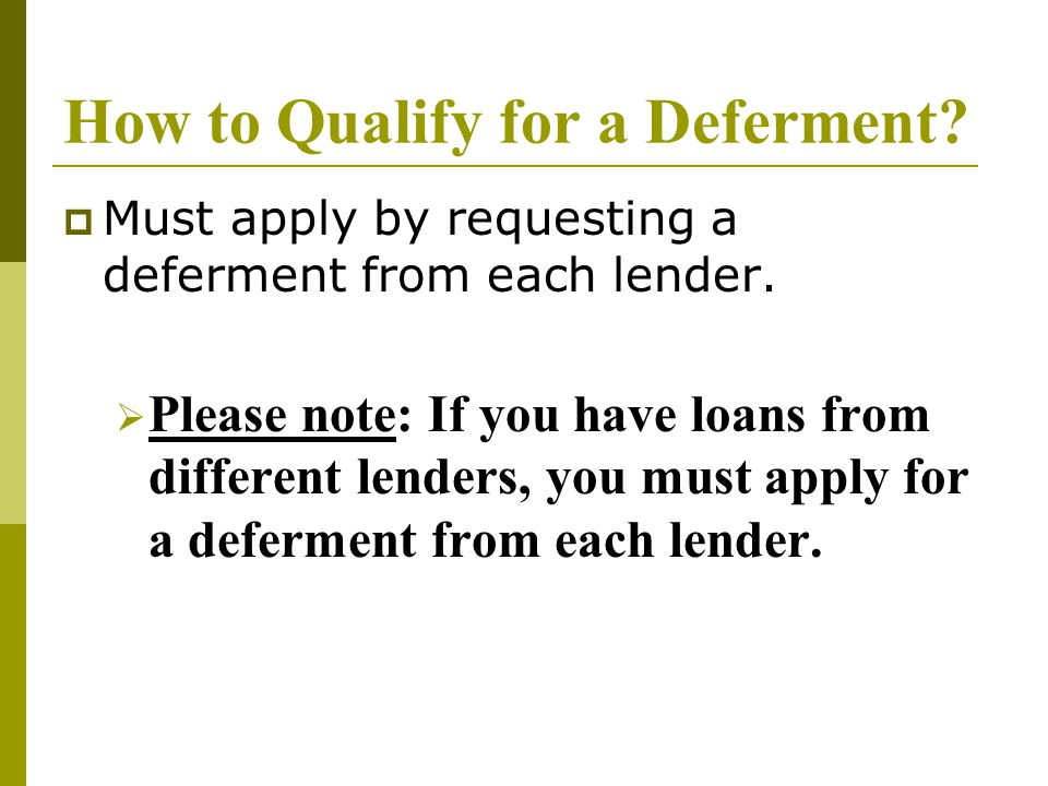How to Qualify for a Deferment.  Must apply by requesting a deferment from each lender.