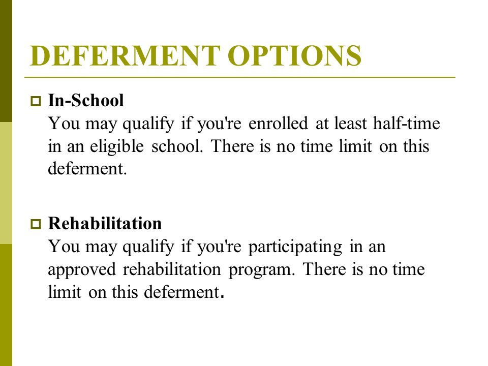 DEFERMENT OPTIONS  In-School You may qualify if you re enrolled at least half-time in an eligible school.