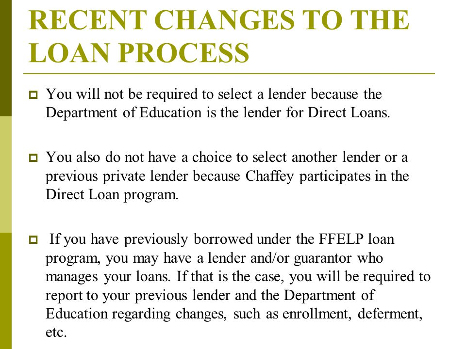 RECENT CHANGES TO THE LOAN PROCESS  You will not be required to select a lender because the Department of Education is the lender for Direct Loans.