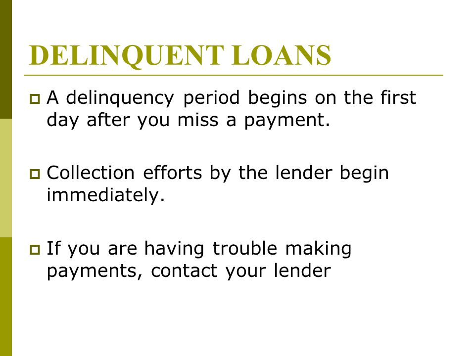 DELINQUENT LOANS  A delinquency period begins on the first day after you miss a payment.