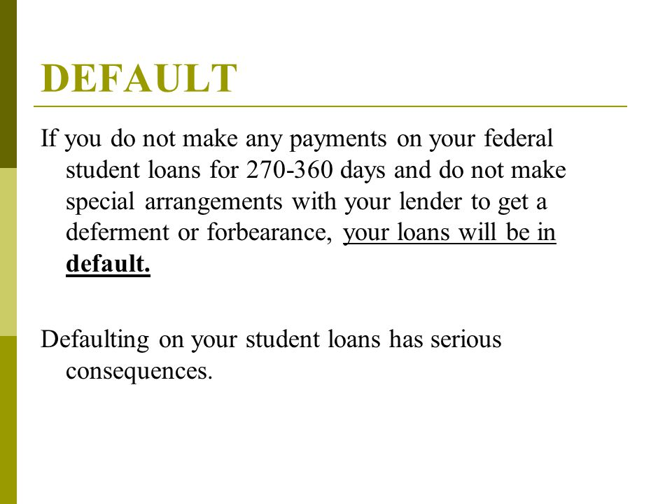 DEFAULT If you do not make any payments on your federal student loans for 270-360 days and do not make special arrangements with your lender to get a