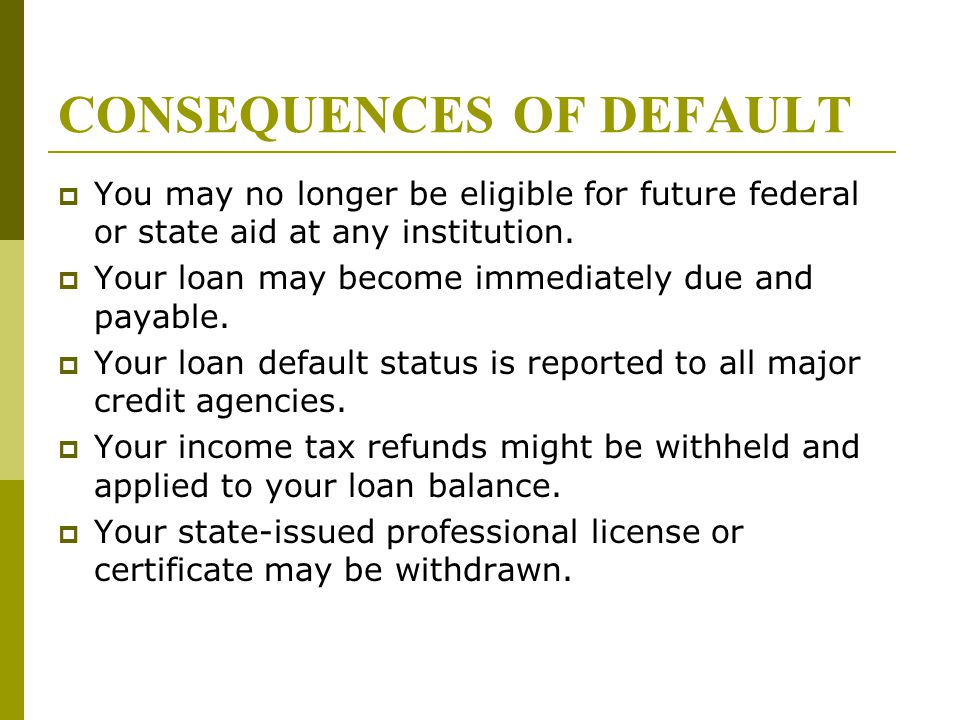 CONSEQUENCES OF DEFAULT  You may no longer be eligible for future federal or state aid at any institution.